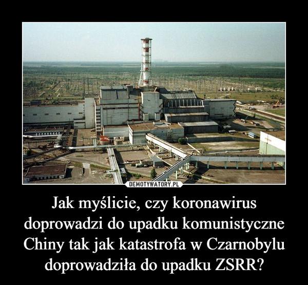 Jak myślicie, czy koronawirus doprowadzi do upadku komunistyczne Chiny tak jak katastrofa w Czarnobylu doprowadziła do upadku ZSRR? –