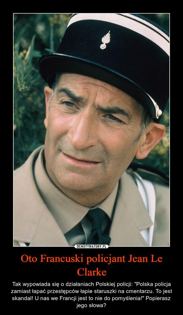 """Oto Francuski policjant Jean Le Clarke – Tak wypowiada się o działaniach Polskiej policji: """"Polska policja zamiast łapać przestępców łapie staruszki na cmentarzu. To jest skandal! U nas we Francji jest to nie do pomyślenia!"""" Popierasz jego słowa?"""