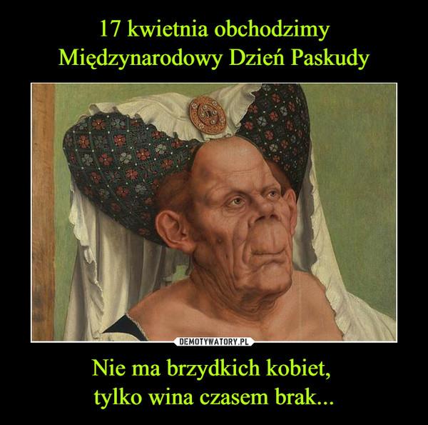 Nie ma brzydkich kobiet, tylko wina czasem brak... –