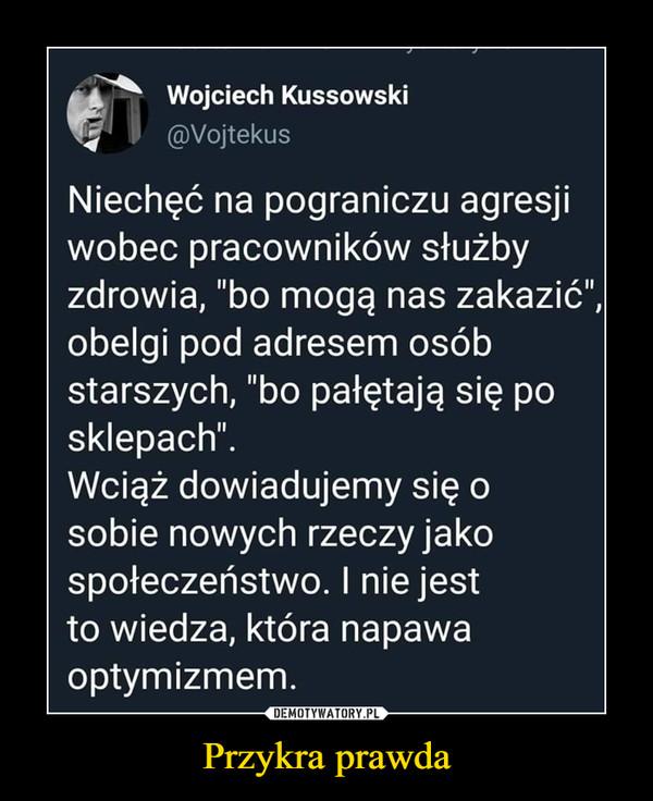 """Przykra prawda –  Wojciech Kussowski @Vojtekus Niechęć na pograniczu agresji wobec pracowników służby zdrowia, """"bo mogą nas zakazić"""", obelgi pod adresem osób starszych, """"bo pałętają się po sklepach"""". Wciąż dowiadujemy się o sobie nowych rzeczy jako społeczeństwo. I nie jest to wiedza, która napawa optymizmem."""