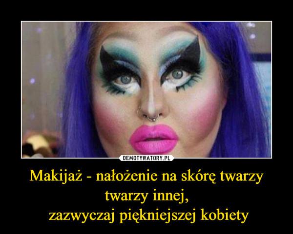 Makijaż - nałożenie na skórę twarzy twarzy innej, zazwyczaj piękniejszej kobiety –