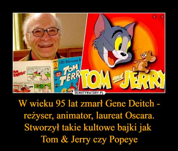 W wieku 95 lat zmarł Gene Deitch - reżyser, animator, laureat Oscara. Stworzył takie kultowe bajki jak Tom & Jerry czy Popeye –