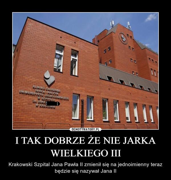I TAK DOBRZE ŻE NIE JARKA WIELKIEGO III – Krakowski Szpital Jana Pawła II zmienił się na jednoimienny teraz będzie się nazywał Jana II