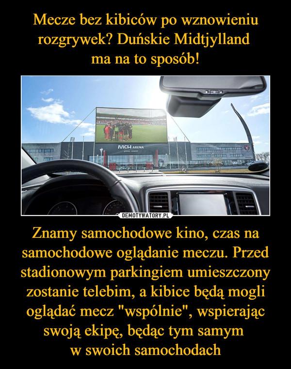 """Znamy samochodowe kino, czas na samochodowe oglądanie meczu. Przed stadionowym parkingiem umieszczony zostanie telebim, a kibice będą mogli oglądać mecz """"wspólnie"""", wspierając swoją ekipę, będąc tym samym w swoich samochodach –"""