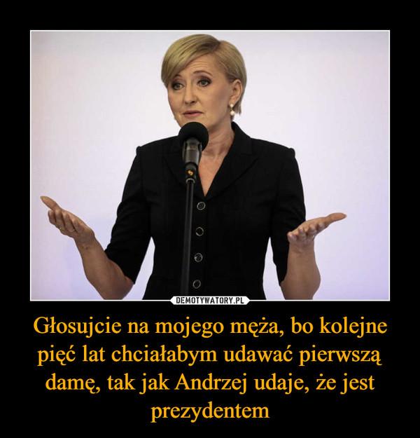 Głosujcie na mojego męża, bo kolejne pięć lat chciałabym udawać pierwszą damę, tak jak Andrzej udaje, że jest prezydentem –