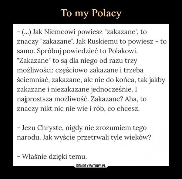 """–  - (...) Jak Niemcowi powiesz """"zakazane"""", to znaczy """"zakazane"""". Jak Ruskiemu to powiesz - to samo. Spróbuj powiedzieć to Polakowi. """"Zakazane"""" to są dla niego od razu trzy możliwości: częściowo zakazane i trzeba ściemniać, zakazane, ale nie do końca, tak jakby zakazane i niezakazane jednocześnie. I najprostsza możliwość. Zakazane? Aha, to znaczy nikt nic nie wie i rób, co chcesz.- Jezu Chryste, nigdy nie zrozumiem tego narodu. Jak wyście przetrwali tyle wieków?- Właśnie dzięki temu"""