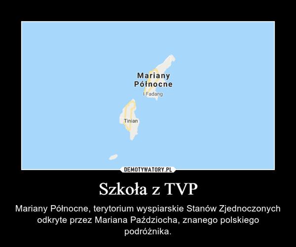 Szkoła z TVP – Mariany Północne, terytorium wyspiarskie Stanów Zjednoczonych odkryte przez Mariana Paździocha, znanego polskiego podróżnika.