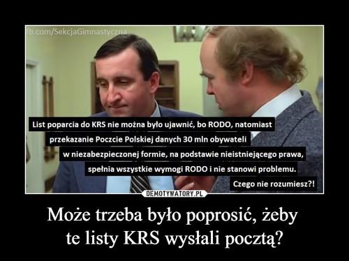 Może trzeba było poprosić, żeby  te listy KRS wysłali pocztą?