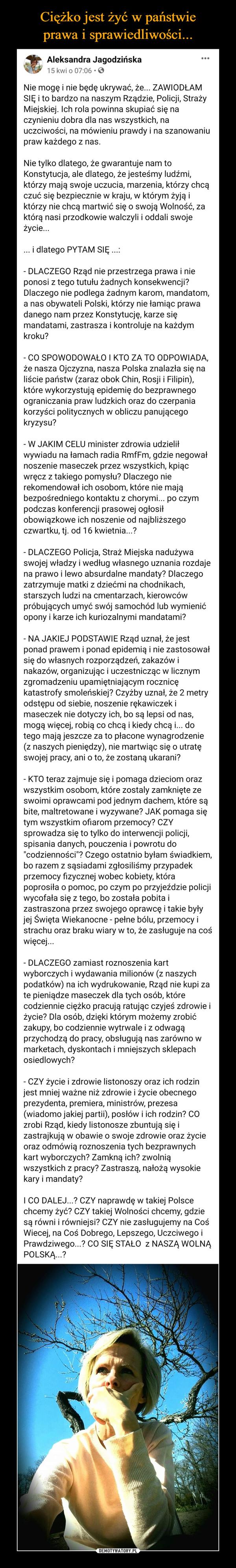 –  Aleksandra Jagodzińska· 15 kwietnia ·  Nie mogę i nie będę ukrywać, że... ZAWIODŁAM SIĘ i to bardzo na naszym Rządzie, Policji, Straży Miejskiej. Ich rola powinna skupiać się na czynieniu dobra dla nas wszystkich, na uczciwości, na mówieniu prawdy i na szanowaniu praw każdego z nas.Nie tylko dlatego, że gwarantuje nam to Konstytucja, ale dlatego, że jesteśmy ludźmi, którzy mają swoje uczucia, marzenia, którzy chcą czuć się bezpiecznie w kraju, w którym żyją i którzy nie chcą martwić się o swoją Wolność, za którą nasi przodkowie walczyli i oddali swoje życie...... i dlatego PYTAM SIĘ ...:- DLACZEGO Rząd nie przestrzega prawa i nie ponosi z tego tutułu żadnych konsekwencji? Dlaczego nie podlega żadnym karom, mandatom, a nas obywateli Polski, którzy nie łamiąc prawa danego nam przez Konstytucję, karze się mandatami, zastrasza i kontroluje na każdym kroku?- CO SPOWODOWAŁO I KTO ZA TO ODPOWIADA, że nasza Ojczyzna, nasza Polska znalazła się na liście państw (zaraz obok Chin, Rosji i Filipin), które wykorzystują epidemię do bezprawnego ograniczania praw ludzkich oraz do czerpania korzyści politycznych w obliczu panującego kryzysu?- W JAKIM CELU minister zdrowia udzielił wywiadu na łamach radia RmfFm, gdzie negował noszenie maseczek przez wszystkich, kpiąc wręcz z takiego pomysłu? Dlaczego nie rekomendował ich osobom, które nie mają bezpośredniego kontaktu z chorymi... po czym podczas konferencji prasowej ogłosił obowiązkowe ich noszenie od najbliższego czwartku, tj. od 16 kwietnia...?- DLACZEGO Policja, Straż Miejska nadużywa swojej władzy i według własnego uznania rozdaje na prawo i lewo absurdalne mandaty? Dlaczego zatrzymuje matki z dziećmi na chodnikach, starszych ludzi na cmentarzach, kierowców próbujących umyć swój samochód lub wymienić opony i karze ich kuriozalnymi mandatami?- NA JAKIEJ PODSTAWIE Rząd uznał, że jest ponad prawem i ponad epidemią i nie zastosował się do własnych rozporządzeń, zakazów i nakazów, organizując i uczestnicząc w licznym zgromadzeniu up