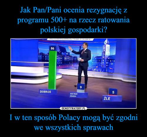 Jak Pan/Pani ocenia rezygnację z programu 500+ na rzecz ratowania polskiej gospodarki? I w ten sposób Polacy mogą być zgodni we wszystkich sprawach
