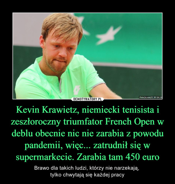Kevin Krawietz, niemiecki tenisista i zeszłoroczny triumfator French Open w deblu obecnie nic nie zarabia z powodu pandemii, więc... zatrudnił się w supermarkecie. Zarabia tam 450 euro – Brawo dla takich ludzi, którzy nie narzekają, tylko chwytają się każdej pracy