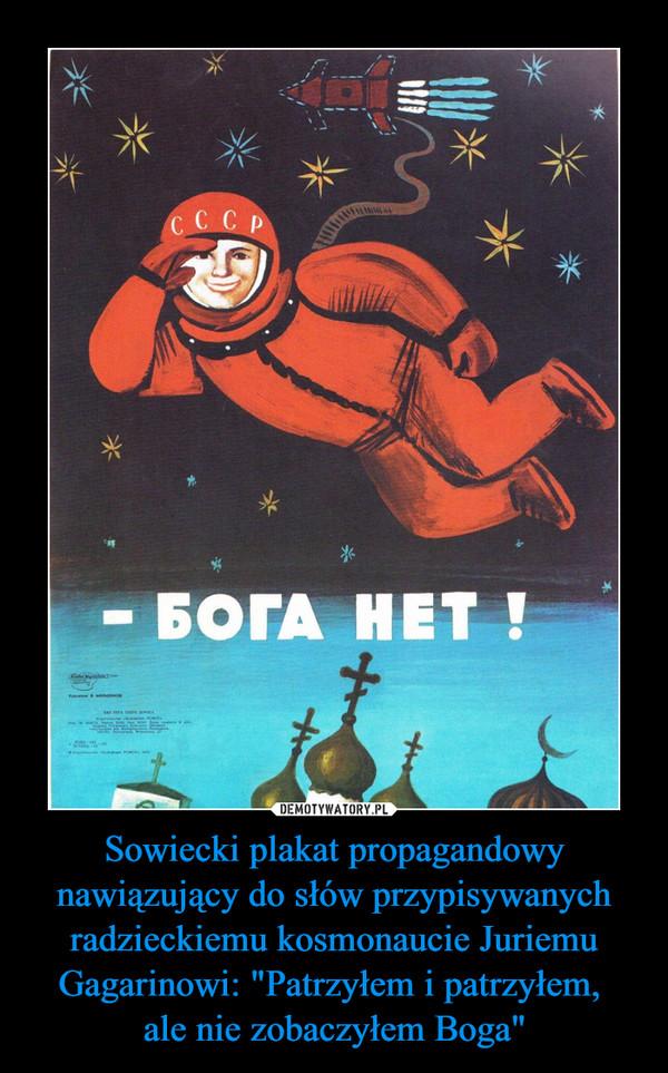 """Sowiecki plakat propagandowy nawiązujący do słów przypisywanych radzieckiemu kosmonaucie Juriemu Gagarinowi: """"Patrzyłem i patrzyłem, ale nie zobaczyłem Boga"""" –"""