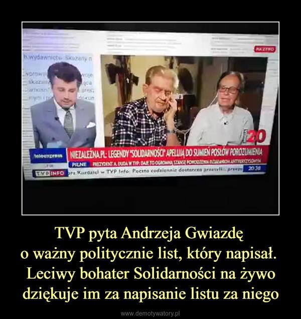 TVP pyta Andrzeja Gwiazdę o ważny politycznie list, który napisał. Leciwy bohater Solidarności na żywo dziękuje im za napisanie listu za niego –