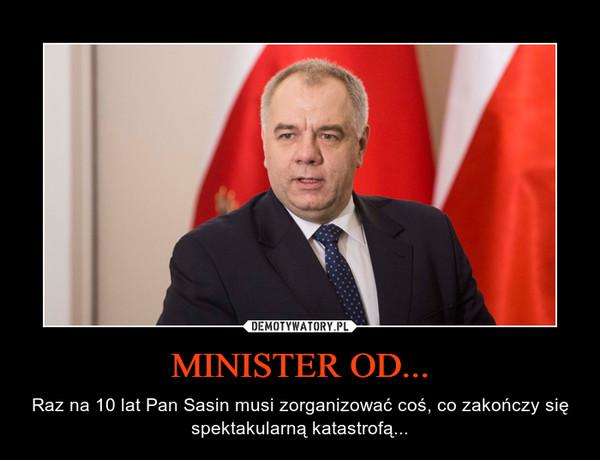 MINISTER OD... – Raz na 10 lat Pan Sasin musi zorganizować coś, co zakończy się spektakularną katastrofą...