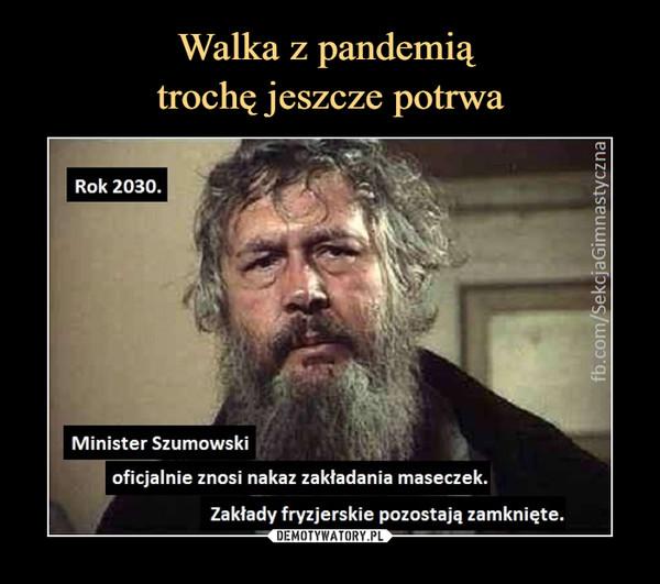 –  Rok 2030.Minister Szumowskioficjalnie znosi nakaz zakładania maseczek.Zakłady fryzjerskie pozostają zamknięte.
