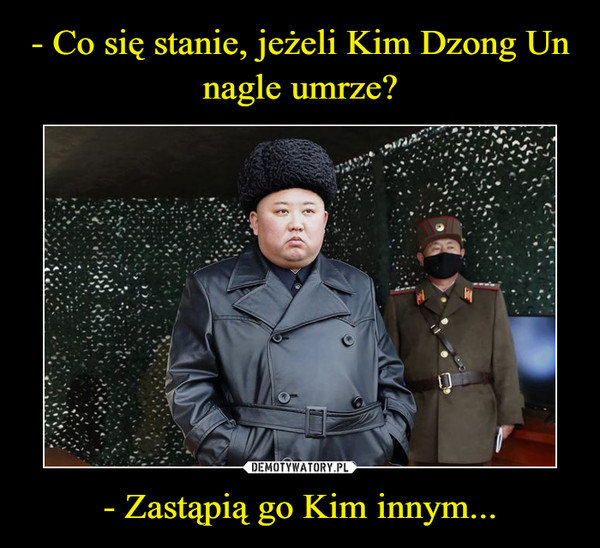 - Zastąpią go Kim innym... –