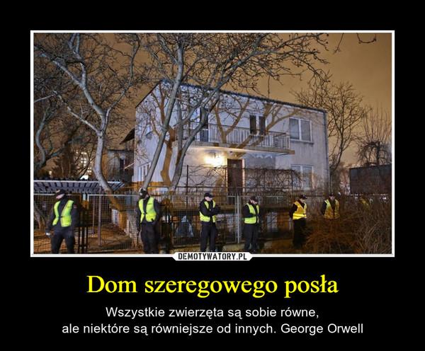 Dom szeregowego posła – Wszystkie zwierzęta są sobie równe,ale niektóre są równiejsze od innych. George Orwell
