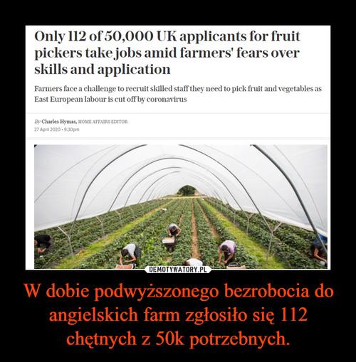 W dobie podwyższonego bezrobocia do angielskich farm zgłosiło się 112 chętnych z 50k potrzebnych.