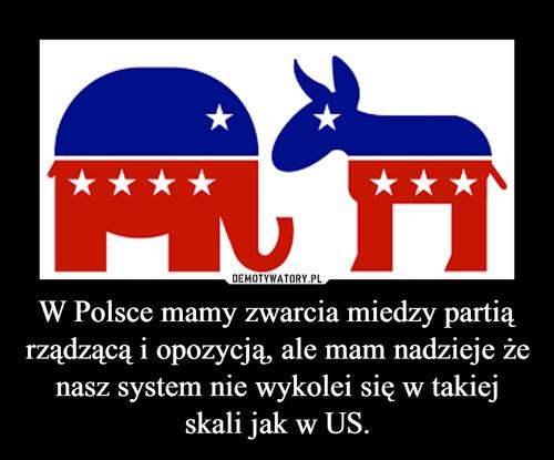 W Polsce mamy zwarcia miedzy partią rządzącą i opozycją, ale mam nadzieje że nasz system nie wykolei się w takiej skali jak w US.
