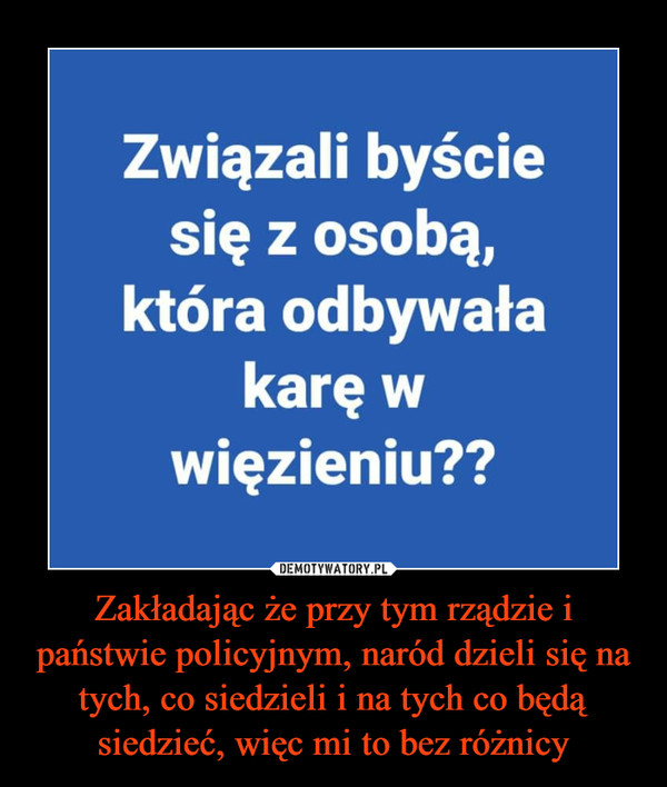 Zakładając że przy tym rządzie i państwie policyjnym, naród dzieli się na tych, co siedzieli i na tych co będą siedzieć, więc mi to bez różnicy –