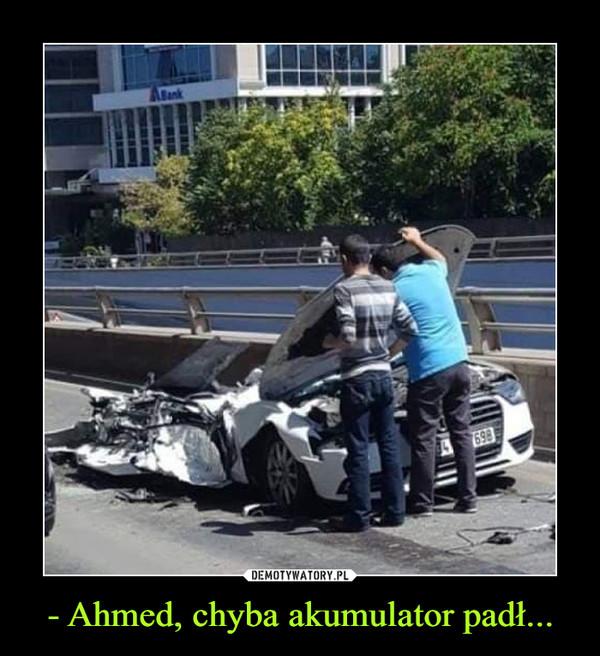 - Ahmed, chyba akumulator padł... –