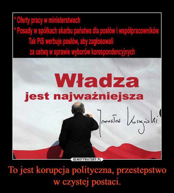 To jest korupcja polityczna, przestepstwo w czystej postaci. –