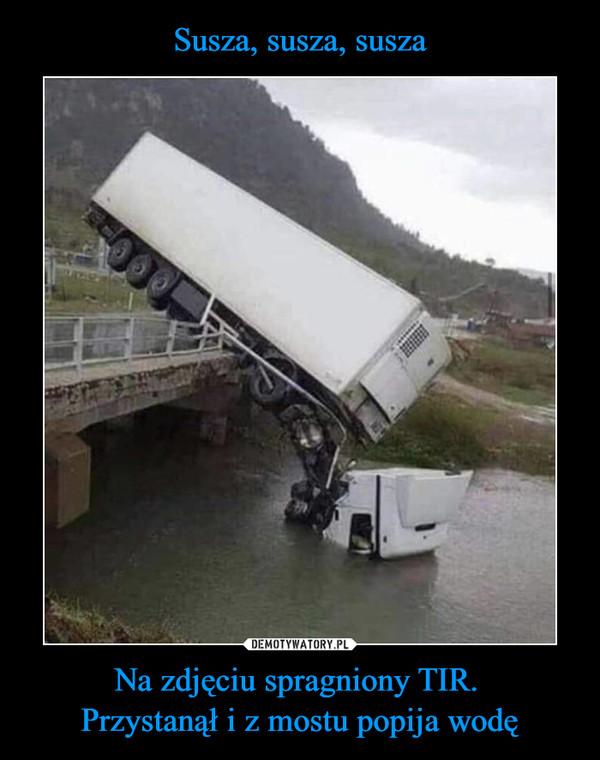 Na zdjęciu spragniony TIR. Przystanął i z mostu popija wodę –