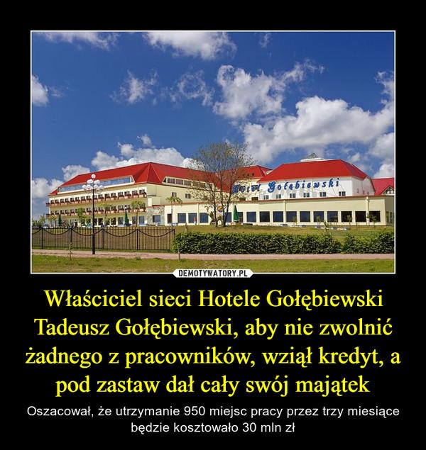 Właściciel sieci Hotele Gołębiewski Tadeusz Gołębiewski, aby nie zwolnić żadnego z pracowników, wziął kredyt, a pod zastaw dał cały swój majątek – Oszacował, że utrzymanie 950 miejsc pracy przez trzy miesiące będzie kosztowało 30 mln zł