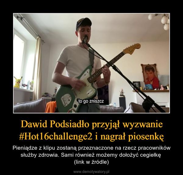 Dawid Podsiadło przyjął wyzwanie #Hot16challenge2 i nagrał piosenkę – Pieniądze z klipu zostaną przeznaczone na rzecz pracowników służby zdrowia. Sami również możemy dołożyć cegiełkę (link w źródle)