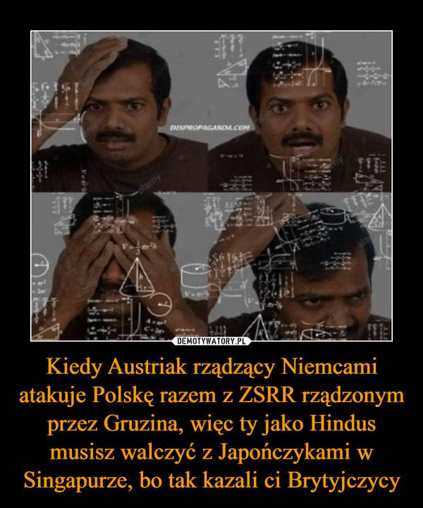 Kiedy Austriak rządzący Niemcami atakuje Polskę razem z ZSRR rządzonym przez Gruzina, więc ty jako Hindus musisz walczyć z Japończykami w Singapurze, bo tak kazali ci Brytyjczycy –