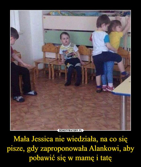 Mała Jessica nie wiedziała, na co się pisze, gdy zaproponowała Alankowi, aby pobawić się w mamę i tatę –