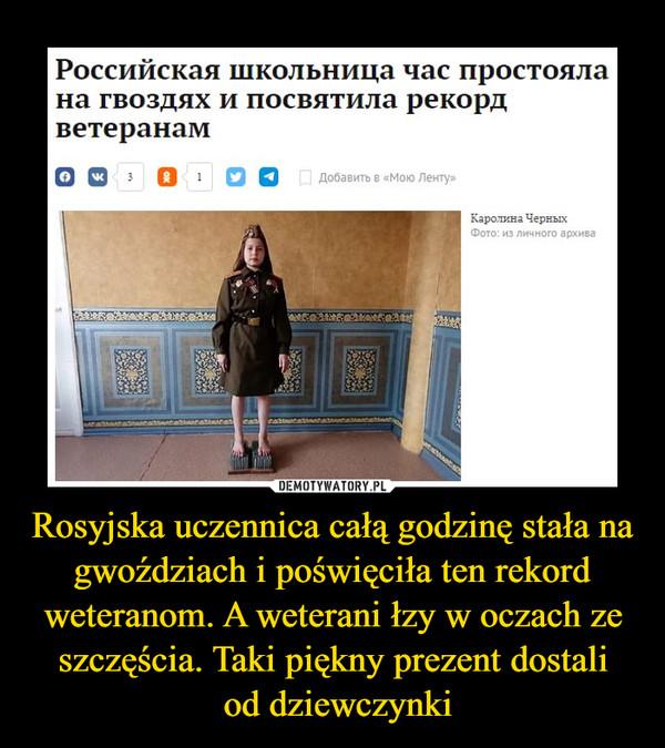 Rosyjska uczennica całą godzinę stała na gwoździach i poświęciła ten rekord weteranom. A weterani łzy w oczach ze szczęścia. Taki piękny prezent dostali od dziewczynki –  https://kresy24.pl/mala-rosjanka-oddala-hold-weteranom-wojny-co-za-poswiecenie/
