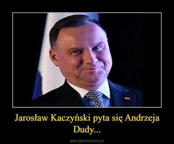 Jarosław Kaczyński pyta się Andrzeja Dudy... –