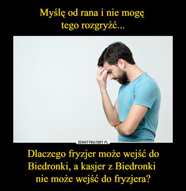 Dlaczego fryzjer może wejść do Biedronki, a kasjer z Biedronki nie może wejść do fryzjera? –