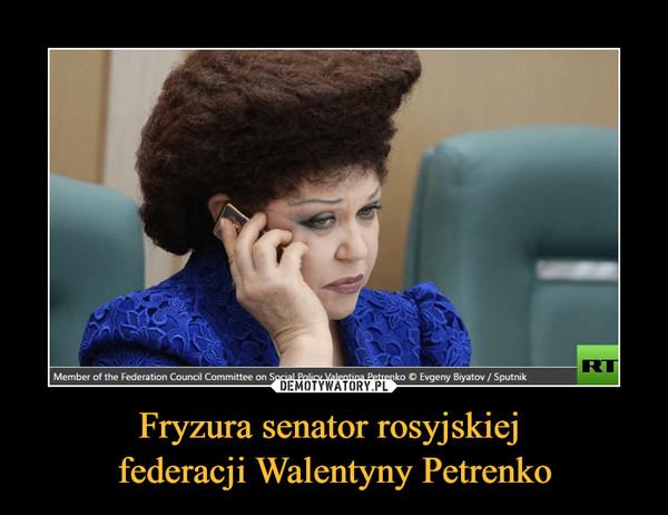 Fryzura senator rosyjskiej federacji Walentyny Petrenko –