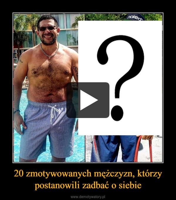 20 zmotywowanych mężczyzn, którzy postanowili zadbać o siebie –