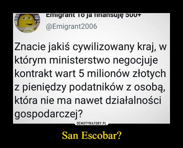San Escobar? –  Emrant To ja finansuję@Emigrant2006Znacie jakiś cywilizowany kraj, wktórym ministerstwo negocjujekontrakt wart 5 milionów złotychz pieniędzy podatników z osobą,która nie ma nawet działalnościgospodarczej?