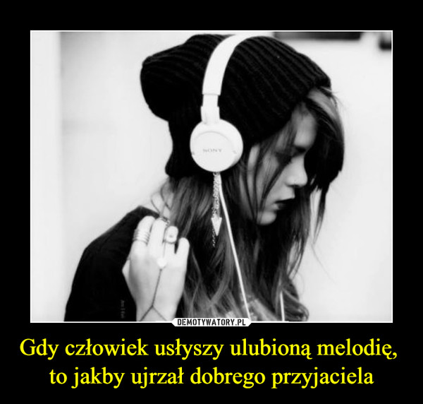 Gdy człowiek usłyszy ulubioną melodię, to jakby ujrzał dobrego przyjaciela –