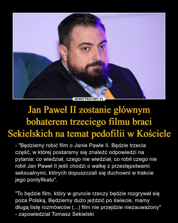 """Jan Paweł II zostanie głównym bohaterem trzeciego filmu braci Sekielskich na temat pedofilii w Kościele – - """"Będziemy robić film o Janie Pawle II. Będzie trzecia część, w której postaramy się znaleźć odpowiedzi na pytania: co wiedział, czego nie wiedział, co robił czego nie robił Jan Paweł II jeśli chodzi o walkę z przestępstwami seksualnymi, których dopuszczali się duchowni w trakcie jego pontyfikatu"""".""""To będzie film, który w gruncie rzeczy będzie rozgrywał się poza Polską. Będziemy dużo jeździć po świecie, mamy długą listę rozmówców (...) film nie przejdzie niezauważony"""" - zapowiedział Tomasz Sekielski"""