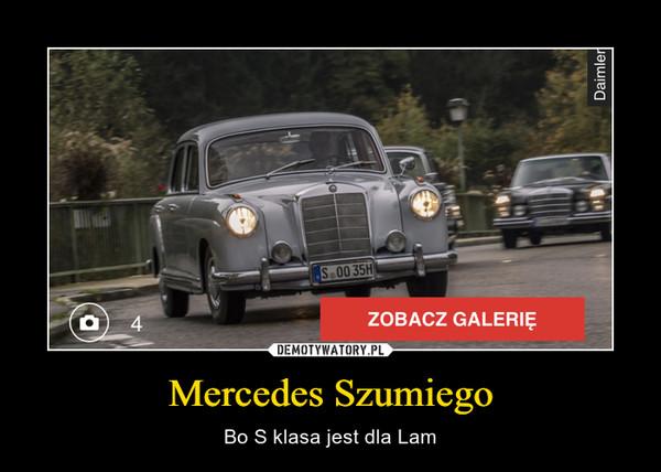 Mercedes Szumiego – Bo S klasa jest dla Lam