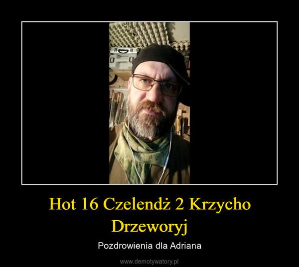 Hot 16 Czelendż 2 Krzycho Drzeworyj – Pozdrowienia dla Adriana