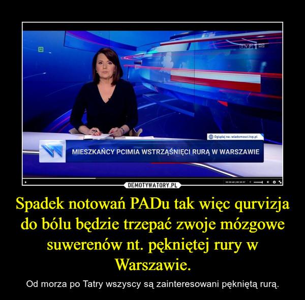 Spadek notowań PADu tak więc qurvizja do bólu będzie trzepać zwoje mózgowe suwerenów nt. pękniętej rury w Warszawie. – Od morza po Tatry wszyscy są zainteresowani pękniętą rurą.