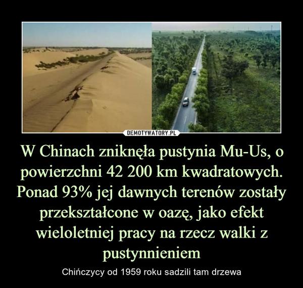 W Chinach zniknęła pustynia Mu-Us, o powierzchni 42 200 km kwadratowych. Ponad 93% jej dawnych terenów zostały przekształcone w oazę, jako efekt wieloletniej pracy na rzecz walki z pustynnieniem – Chińczycy od 1959 roku sadzili tam drzewa