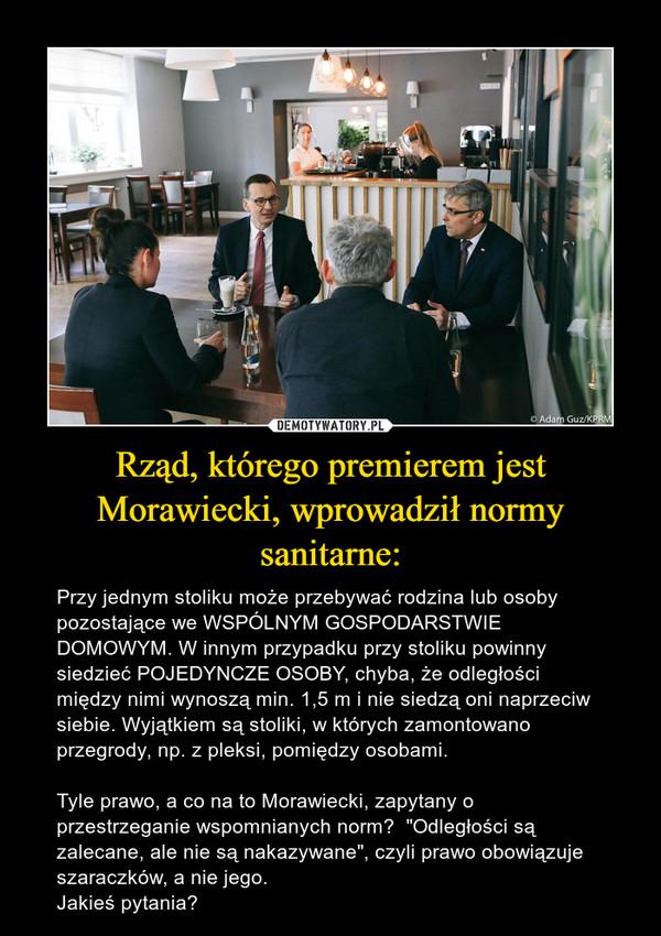 """Rząd, którego premierem jest Morawiecki, wprowadził normy sanitarne: – Przy jednym stoliku może przebywać rodzina lub osoby pozostające we WSPÓLNYM GOSPODARSTWIE DOMOWYM. W innym przypadku przy stoliku powinny siedzieć POJEDYNCZE OSOBY, chyba, że odległości między nimi wynoszą min. 1,5 m i nie siedzą oni naprzeciw siebie. Wyjątkiem są stoliki, w których zamontowano przegrody, np. z pleksi, pomiędzy osobami. Tyle prawo, a co na to Morawiecki, zapytany o przestrzeganie wspomnianych norm?  """"Odległości są zalecane, ale nie są nakazywane"""", czyli prawo obowiązuje szaraczków, a nie jego.Jakieś pytania?"""