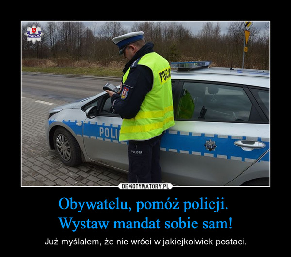 Obywatelu, pomóż policji. Wystaw mandat sobie sam! – Już myślałem, że nie wróci w jakiejkolwiek postaci.