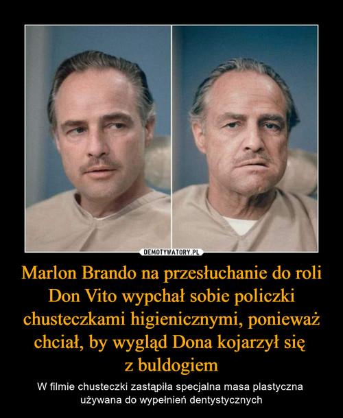 Marlon Brando na przesłuchanie do roli Don Vito wypchał sobie policzki chusteczkami higienicznymi, ponieważ chciał, by wygląd Dona kojarzył się  z buldogiem