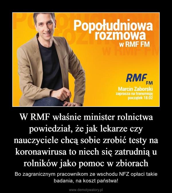 W RMF właśnie minister rolnictwa powiedział, że jak lekarze czy nauczyciele chcą sobie zrobić testy na koronawirusa to niech się zatrudnią u rolników jako pomoc w zbiorach – Bo zagranicznym pracownikom ze wschodu NFZ opłaci takie badania, na koszt państwa!