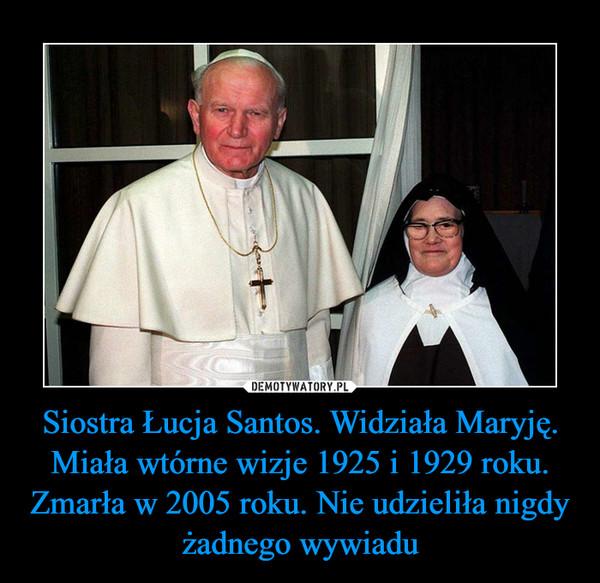 Siostra Łucja Santos. Widziała Maryję. Miała wtórne wizje 1925 i 1929 roku. Zmarła w 2005 roku. Nie udzieliła nigdy żadnego wywiadu –
