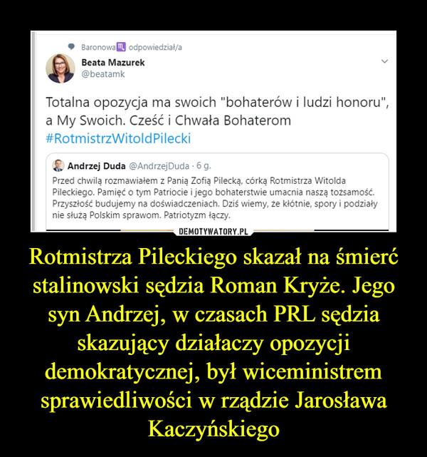 """Rotmistrza Pileckiego skazał na śmierć stalinowski sędzia Roman Kryże. Jego syn Andrzej, w czasach PRL sędzia skazujący działaczy opozycji demokratycznej, był wiceministrem sprawiedliwości w rządzie Jarosława Kaczyńskiego –  • BaronowaEJ od powiedz iał/aBeata Mazurek v@beatamkTotalna opozycja ma swoich """"bohaterów i ludzi honoru"""",a My Swoich. Cześć i Chwała Bohaterom#RotmistrzWitoldPileckiAndrzej Duda @AndrzejDuda • 6g.Przed chwilą rozmawiałem z Panią Zofią Pilecką, córką Rotmistrza WitoldaPileckiego. Pamięć o tym Patriocie i jego bohaterstwie umacnia naszą tożsamość.Przyszłość budujemy na doświadczeniach. Dziś wiemy, że kłótnie, spory i podziałynie służą Polskim sprawom. Patriotyzm łączy."""