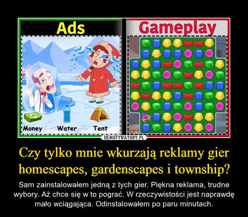 Czy tylko mnie wkurzają reklamy gier homescapes, gardenscapes i township?